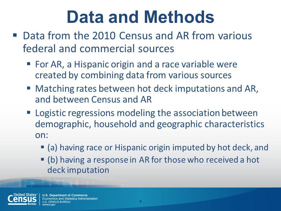 Data and Methods  Data from the 2010 Census and AR from various federal and commercial sources  For AR, a Hispanic origin and a race variable were created by combining data from various sources  Matching rates between hot deck imputations and AR, and between Census and AR  Logistic regressions modeling the association between demographic, household and geographic characteristics on:  (a) having race or Hispanic origin imputed by hot deck, and  (b) having a response in AR for those who received a hot deck imputation 4