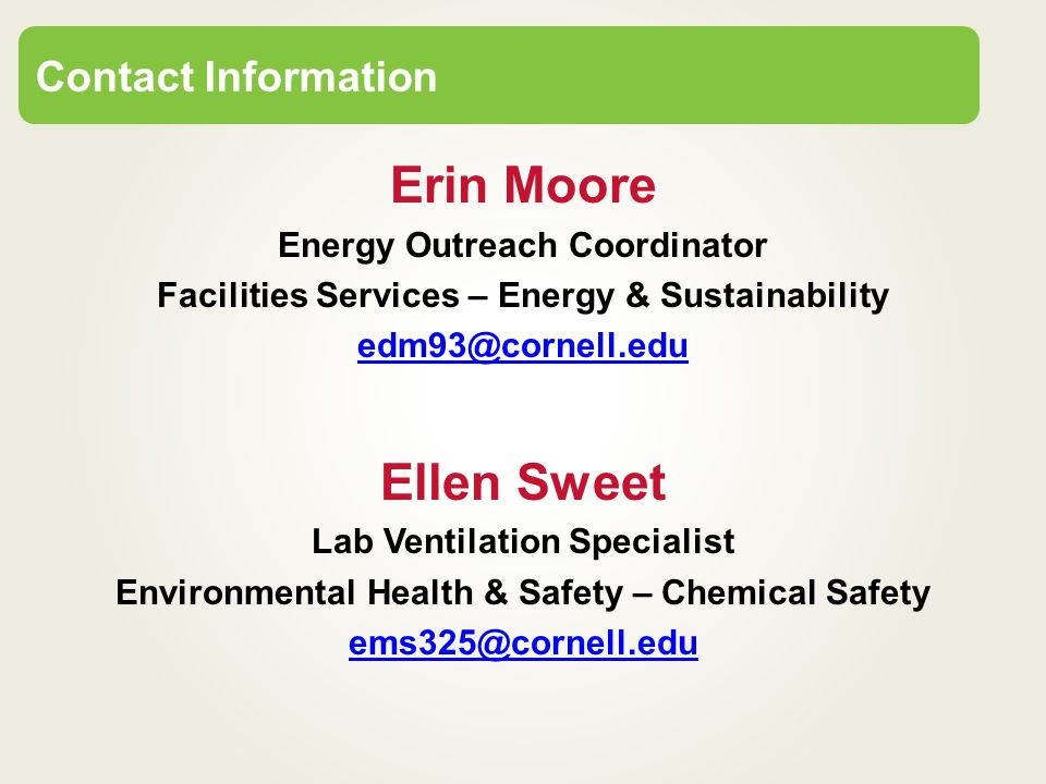 Erin Moore Energy Outreach Coordinator Facilities Services – Energy & Sustainability edm93@cornell.edu Ellen Sweet Lab Ventilation Specialist Environmental Health & Safety – Chemical Safety ems325@cornell.edu Contact Information