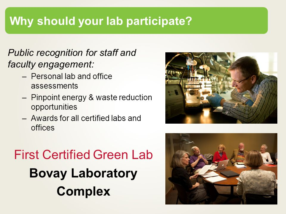Public recognition for staff and faculty engagement: –Personal lab and office assessments –Pinpoint energy & waste reduction opportunities –Awards for all certified labs and offices First Certified Green Lab Bovay Laboratory Complex Why should your lab participate