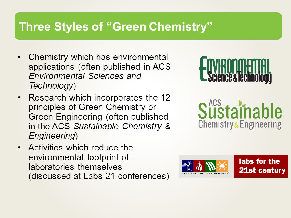 Chemistry which has environmental applications (often published in ACS Environmental Sciences and Technology) Research which incorporates the 12 principles of Green Chemistry or Green Engineering (often published in the ACS Sustainable Chemistry & Engineering) Activities which reduce the environmental footprint of laboratories themselves (discussed at Labs-21 conferences) Three Styles of Green Chemistry
