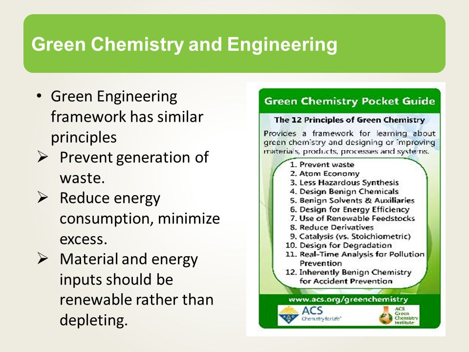 Green Chemistry and Engineering Green Engineering framework has similar principles  Prevent generation of waste.