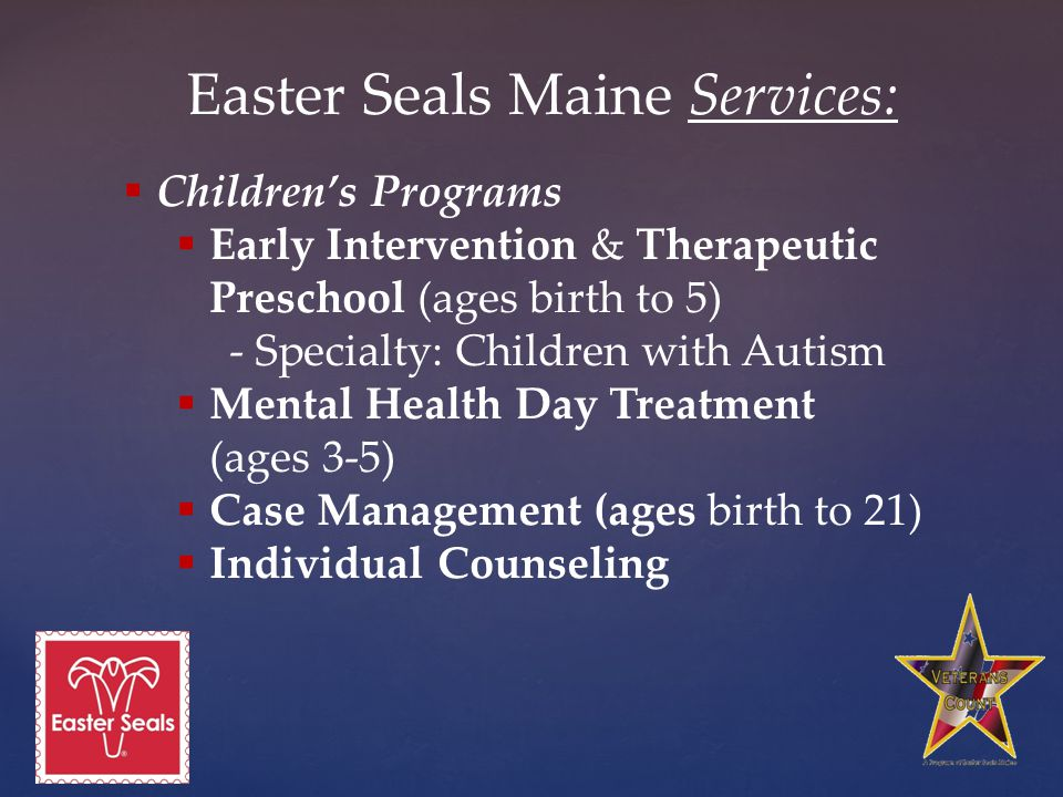 Easter Seals Maine Services:  Children's Programs  Early Intervention & Therapeutic Preschool (ages birth to 5) - Specialty: Children with Autism  Mental Health Day Treatment (ages 3-5)  Case Management (ages birth to 21)  Individual Counseling