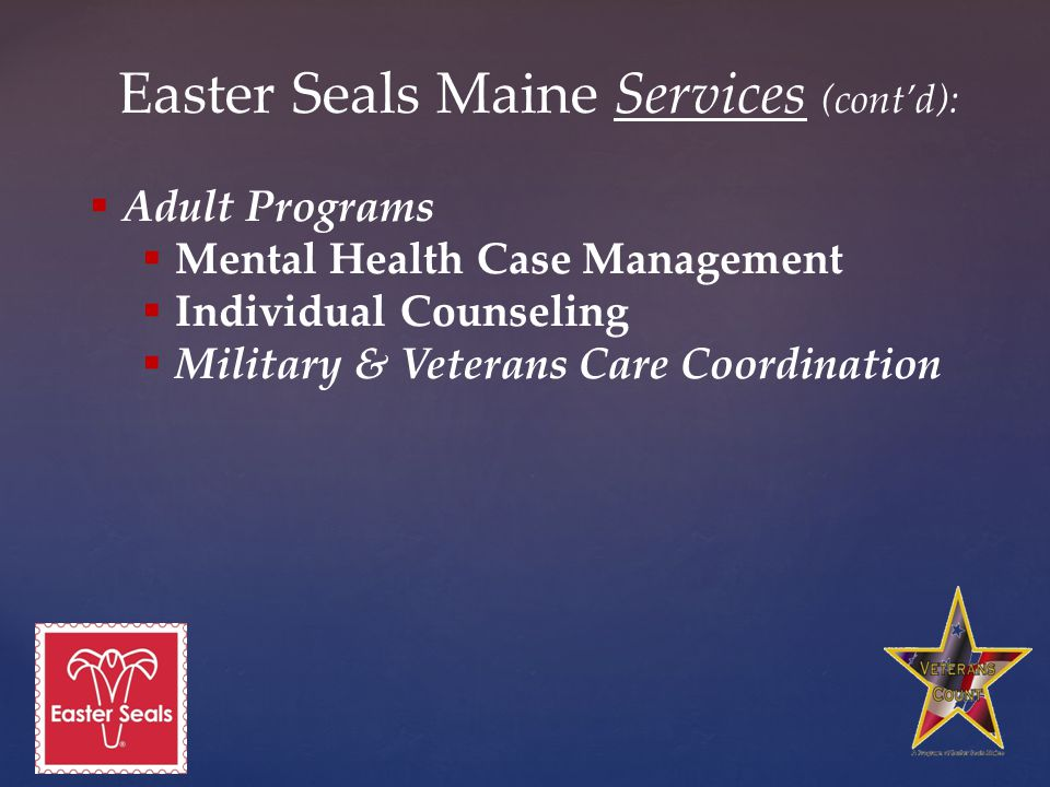 Easter Seals Maine Services (cont'd):  Adult Programs  Mental Health Case Management  Individual Counseling  Military & Veterans Care Coordination