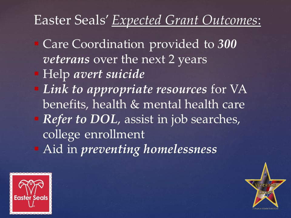 Easter Seals' Expected Grant Outcomes:  Care Coordination provided to 300 veterans over the next 2 years  Help avert suicide  Link to appropriate resources for VA benefits, health & mental health care  Refer to DOL, assist in job searches, college enrollment  Aid in preventing homelessness