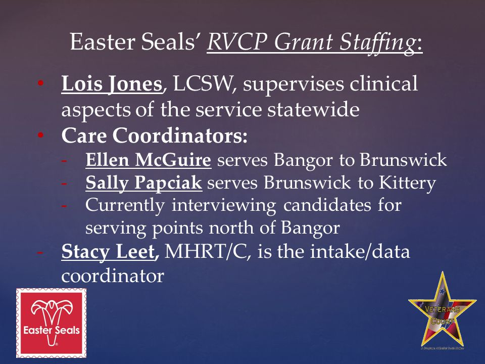 Easter Seals' RVCP Grant Staffing: Lois Jones, LCSW, supervises clinical aspects of the service statewide Care Coordinators: -Ellen McGuire serves Bangor to Brunswick -Sally Papciak serves Brunswick to Kittery -Currently interviewing candidates for serving points north of Bangor -Stacy Leet, MHRT/C, is the intake/data coordinator