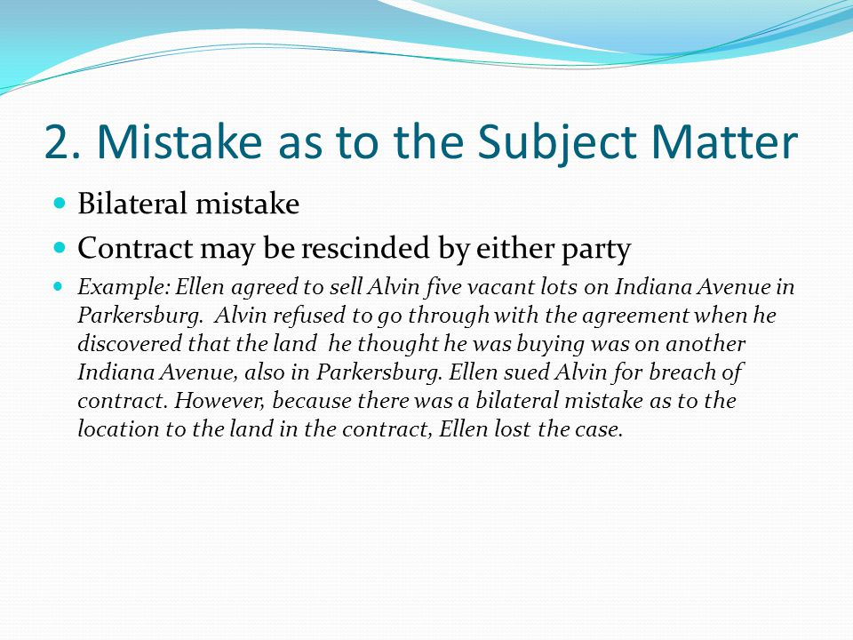2. Mistake as to the Subject Matter Bilateral mistake Contract may be rescinded by either party Example: Ellen agreed to sell Alvin five vacant lots o