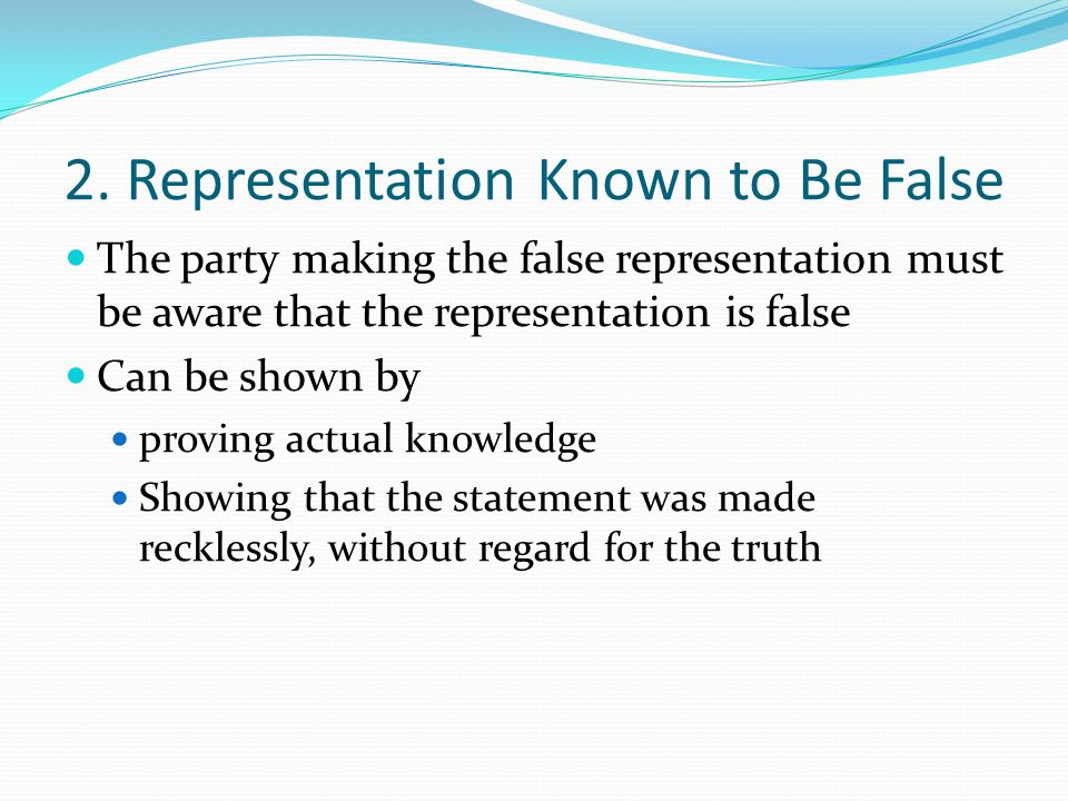 2. Representation Known to Be False The party making the false representation must be aware that the representation is false Can be shown by proving a