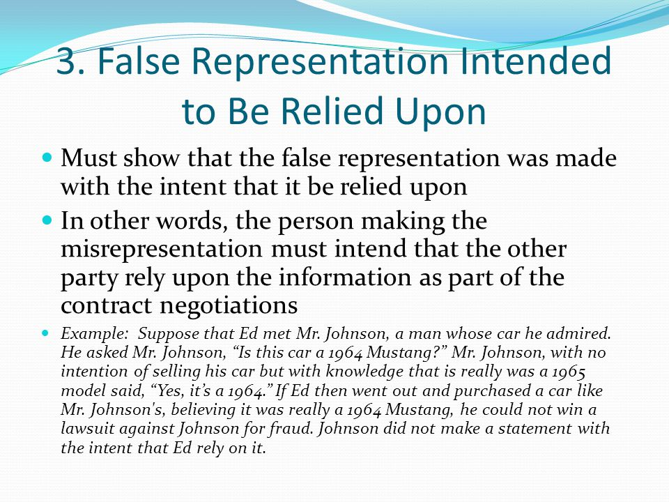 3. False Representation Intended to Be Relied Upon Must show that the false representation was made with the intent that it be relied upon In other wo