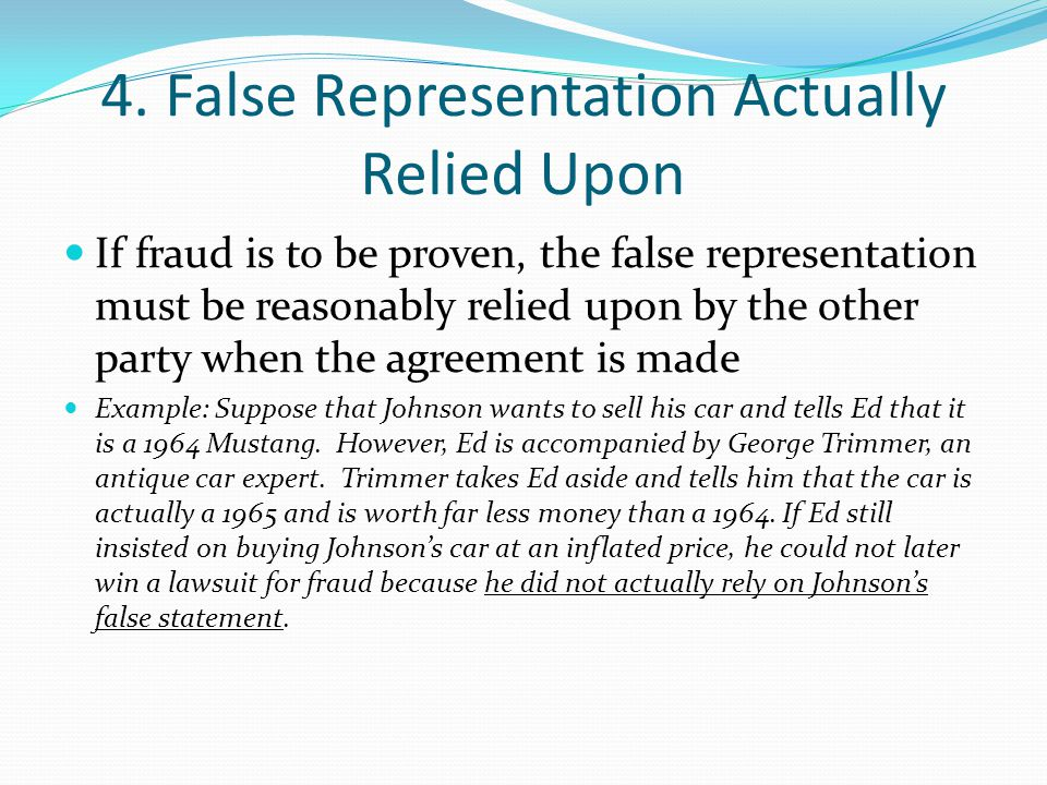 4. False Representation Actually Relied Upon If fraud is to be proven, the false representation must be reasonably relied upon by the other party when