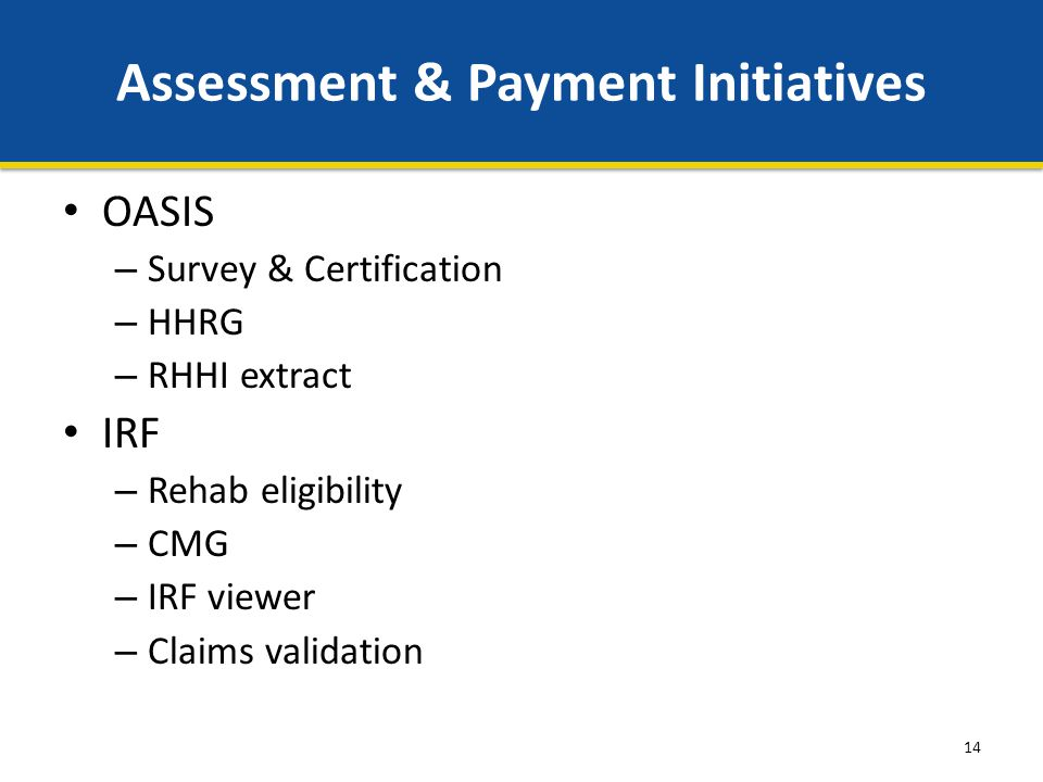 14 Assessment & Payment Initiatives OASIS – Survey & Certification – HHRG – RHHI extract IRF – Rehab eligibility – CMG – IRF viewer – Claims validation