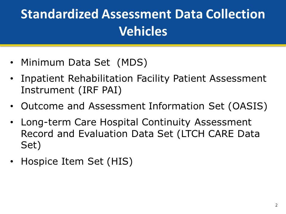Minimum Data Set (MDS) Inpatient Rehabilitation Facility Patient Assessment Instrument (IRF PAI) Outcome and Assessment Information Set (OASIS) Long-term Care Hospital Continuity Assessment Record and Evaluation Data Set (LTCH CARE Data Set) Hospice Item Set (HIS) Standardized Assessment Data Collection Vehicles 2