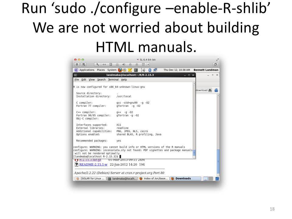 Run 'sudo./configure –enable-R-shlib' We are not worried about building HTML manuals. 18