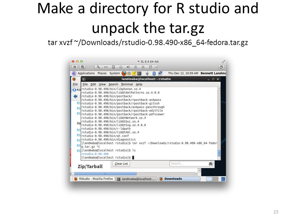 Make a directory for R studio and unpack the tar.gz tar xvzf ~/Downloads/rstudio-0.98.490-x86_64-fedora.tar.gz 23