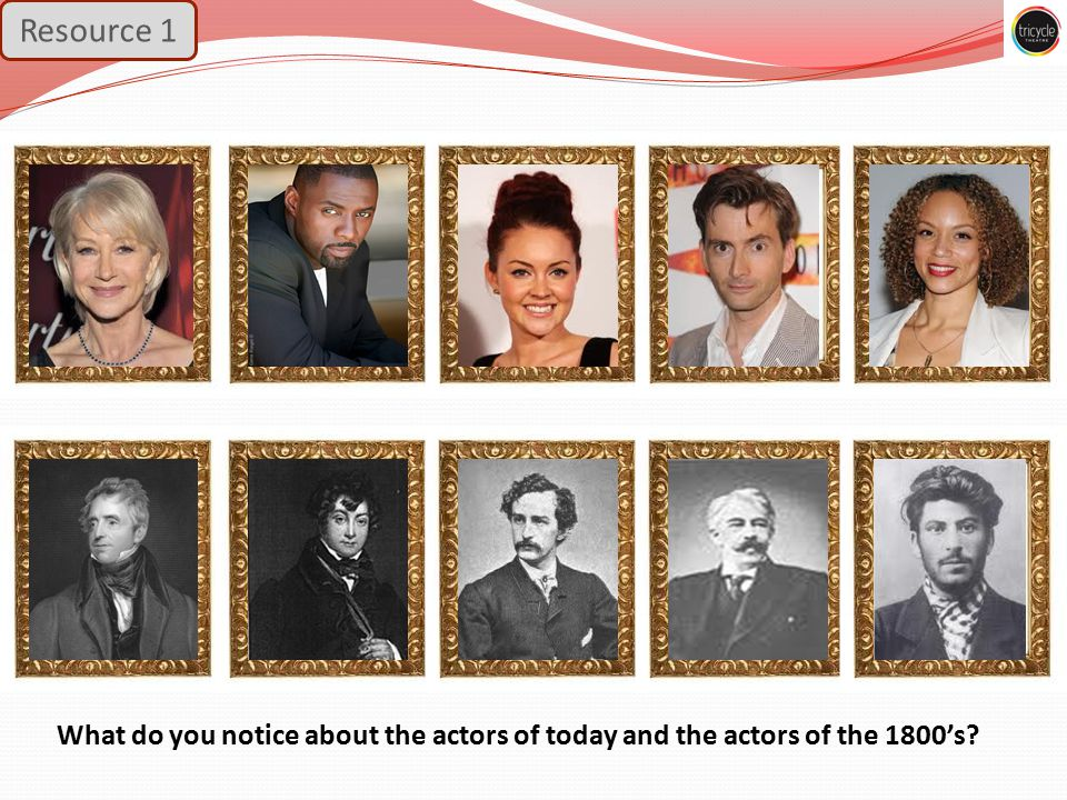 What do you notice about the actors of today and the actors of the 1800's Resource 1