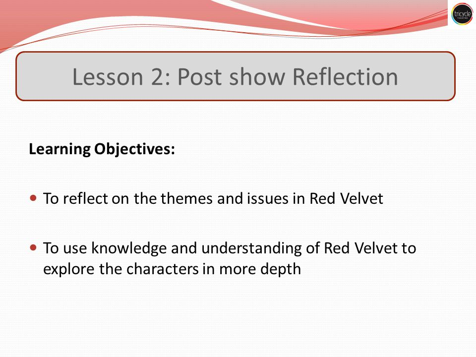 Lesson 2: Post show Reflection Learning Objectives: To reflect on the themes and issues in Red Velvet To use knowledge and understanding of Red Velvet to explore the characters in more depth