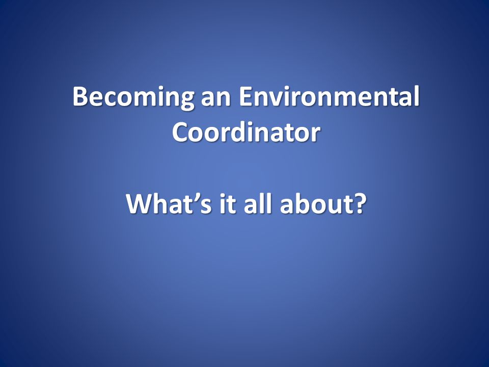 Becoming an Environmental Coordinator What's it all about?