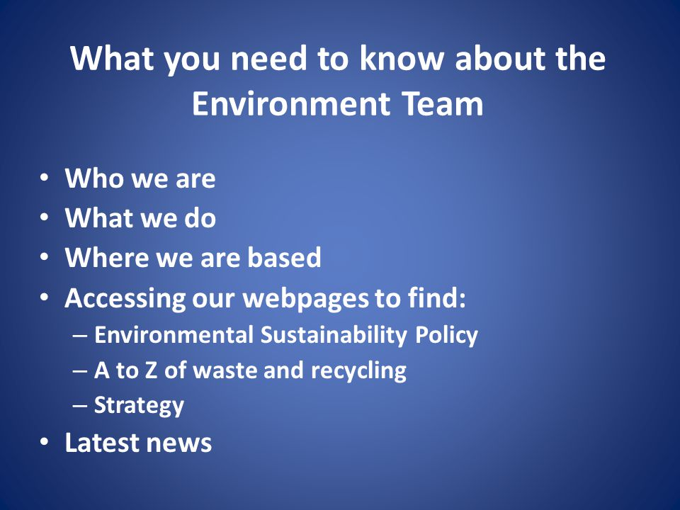 What you need to know about the Environment Team Who we are What we do Where we are based Accessing our webpages to find: – Environmental Sustainability Policy – A to Z of waste and recycling – Strategy Latest news