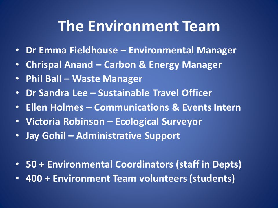 The Environment Team Dr Emma Fieldhouse – Environmental Manager Chrispal Anand – Carbon & Energy Manager Phil Ball – Waste Manager Dr Sandra Lee – Sustainable Travel Officer Ellen Holmes – Communications & Events Intern Victoria Robinson – Ecological Surveyor Jay Gohil – Administrative Support 50 + Environmental Coordinators (staff in Depts) 400 + Environment Team volunteers (students)