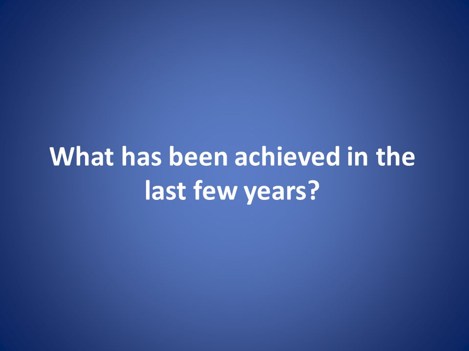 What has been achieved in the last few years?