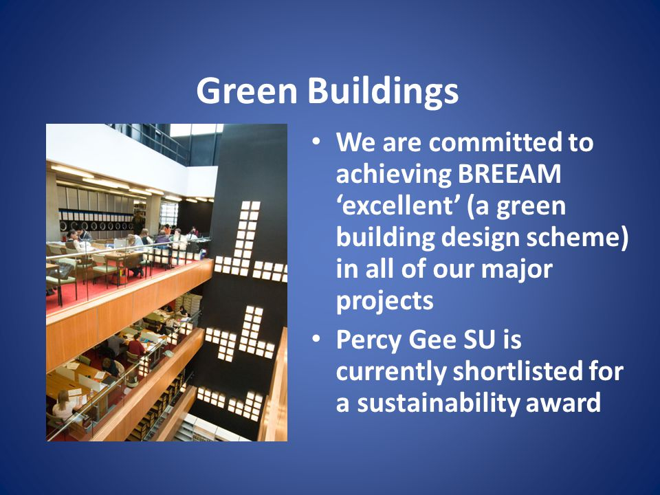 Green Buildings We are committed to achieving BREEAM 'excellent' (a green building design scheme) in all of our major projects Percy Gee SU is currently shortlisted for a sustainability award