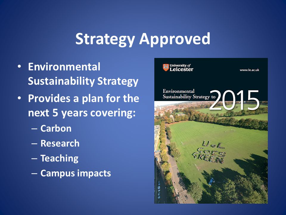 Strategy Approved Environmental Sustainability Strategy Provides a plan for the next 5 years covering: – Carbon – Research – Teaching – Campus impacts