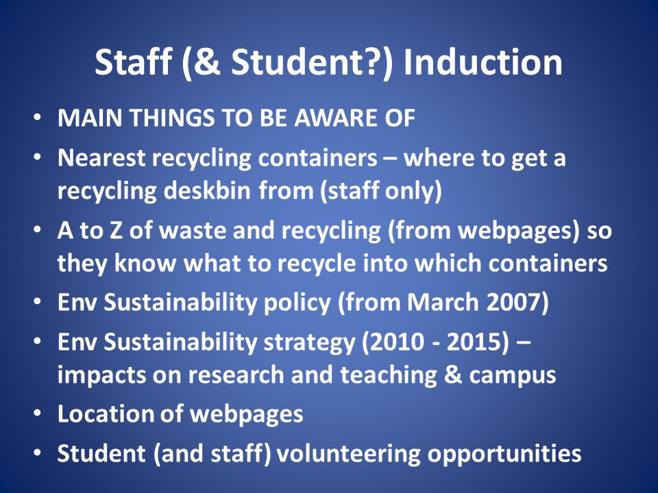 Staff (& Student?) Induction MAIN THINGS TO BE AWARE OF Nearest recycling containers – where to get a recycling deskbin from (staff only) A to Z of waste and recycling (from webpages) so they know what to recycle into which containers Env Sustainability policy (from March 2007) Env Sustainability strategy (2010 - 2015) – impacts on research and teaching & campus Location of webpages Student (and staff) volunteering opportunities