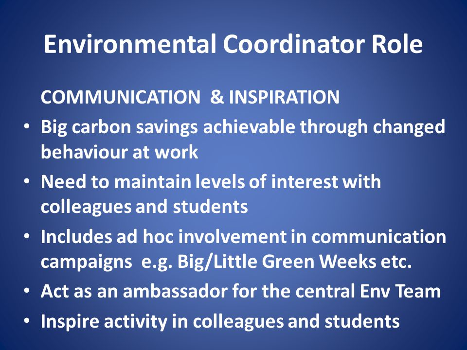 Environmental Coordinator Role COMMUNICATION & INSPIRATION Big carbon savings achievable through changed behaviour at work Need to maintain levels of interest with colleagues and students Includes ad hoc involvement in communication campaigns e.g.