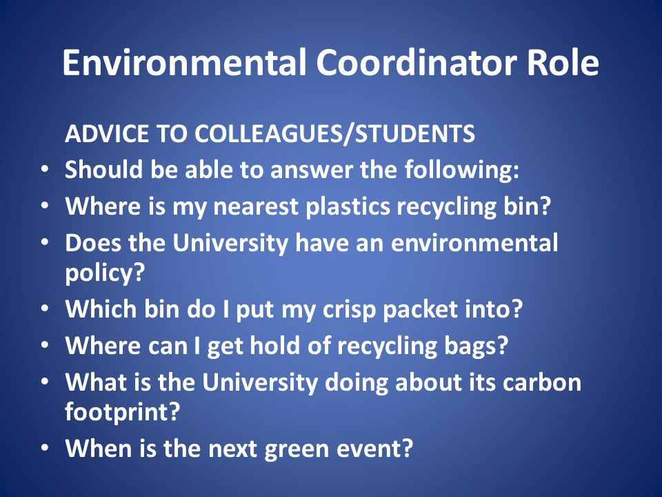 Environmental Coordinator Role ADVICE TO COLLEAGUES/STUDENTS Should be able to answer the following: Where is my nearest plastics recycling bin.