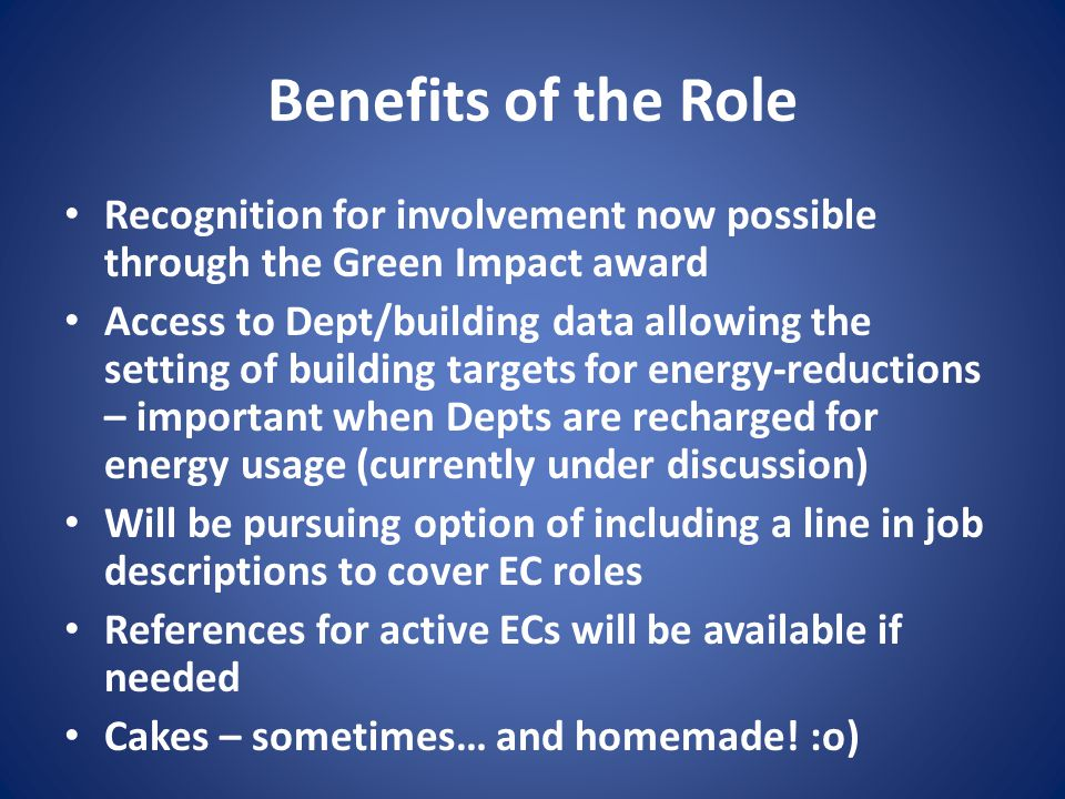 Benefits of the Role Recognition for involvement now possible through the Green Impact award Access to Dept/building data allowing the setting of building targets for energy-reductions – important when Depts are recharged for energy usage (currently under discussion) Will be pursuing option of including a line in job descriptions to cover EC roles References for active ECs will be available if needed Cakes – sometimes… and homemade.