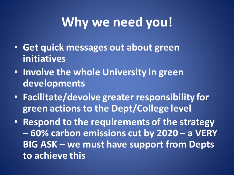 Why we need you! Get quick messages out about green initiatives Involve the whole University in green developments Facilitate/devolve greater responsi