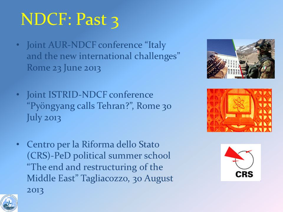 NDCF: Past 3 Joint AUR-NDCF conference Italy and the new international challenges Rome 23 June 2013 Joint ISTRID-NDCF conference Pyöngyang calls Tehran , Rome 30 July 2013 Centro per la Riforma dello Stato (CRS)-PeD political summer school The end and restructuring of the Middle East Tagliacozzo, 30 August 2013