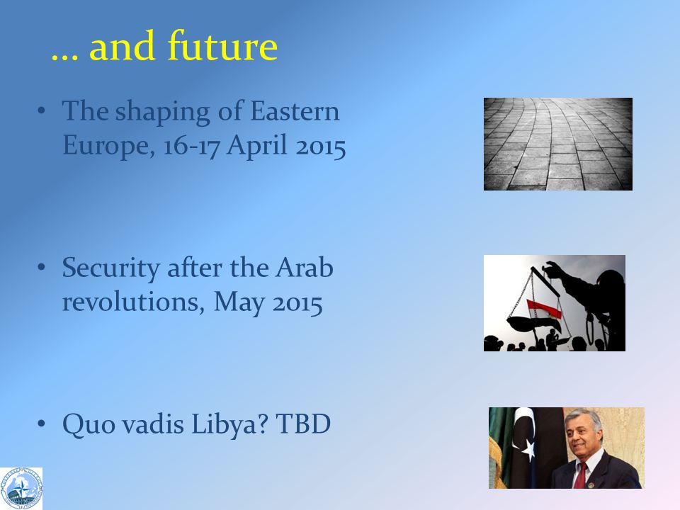 … and future The shaping of Eastern Europe, 16-17 April 2015 Security after the Arab revolutions, May 2015 Quo vadis Libya.
