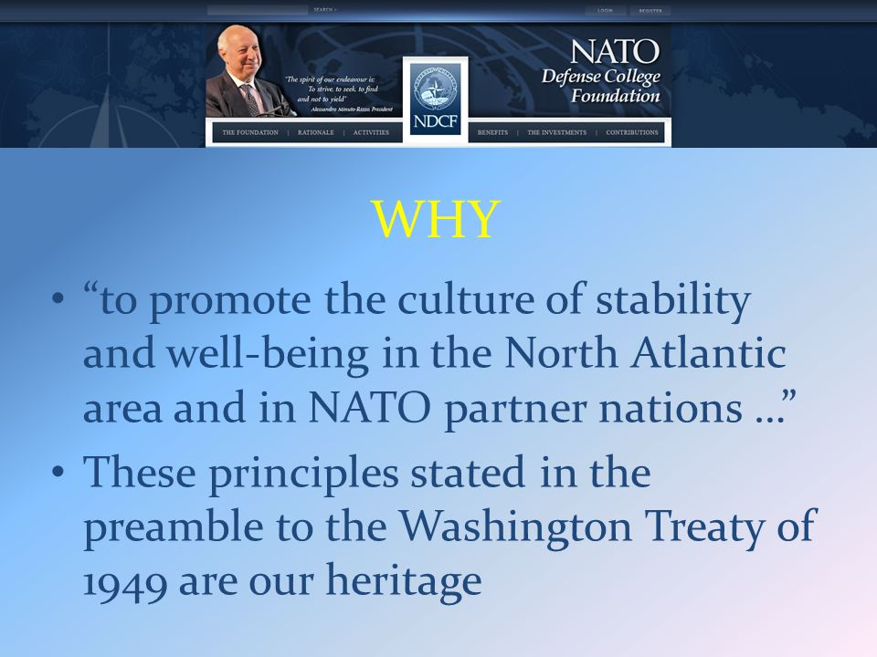 WHY to promote the culture of stability and well-being in the North Atlantic area and in NATO partner nations … These principles stated in the preamble to the Washington Treaty of 1949 are our heritage