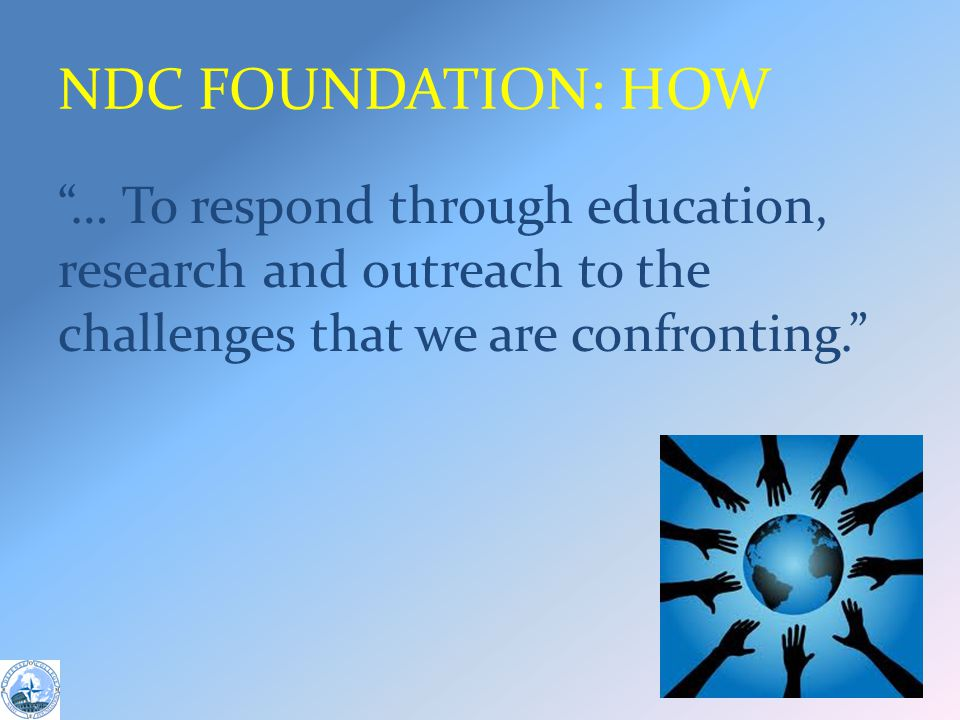 NDC FOUNDATION: HOW … To respond through education, research and outreach to the challenges that we are confronting.