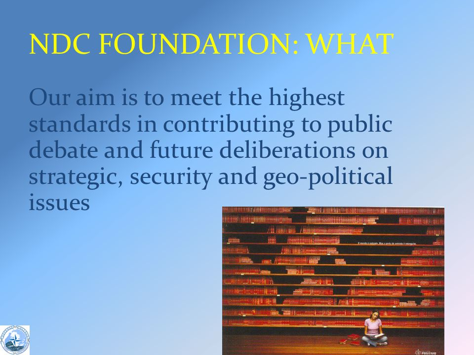 NDC FOUNDATION: WHAT Our aim is to meet the highest standards in contributing to public debate and future deliberations on strategic, security and geo-political issues