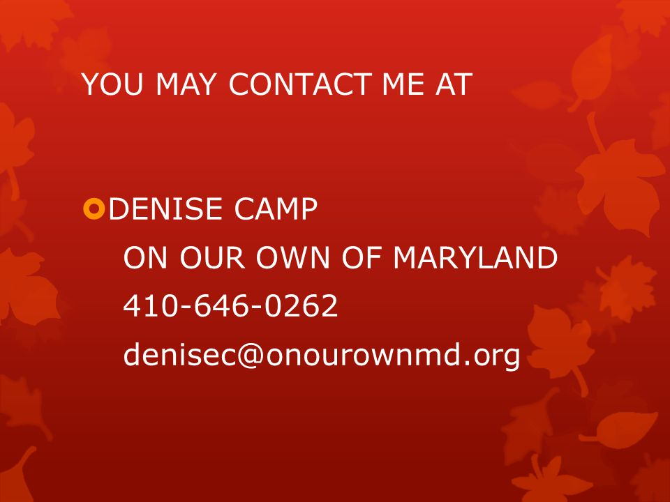 YOU MAY CONTACT ME AT  DENISE CAMP ON OUR OWN OF MARYLAND 410-646-0262 denisec@onourownmd.org