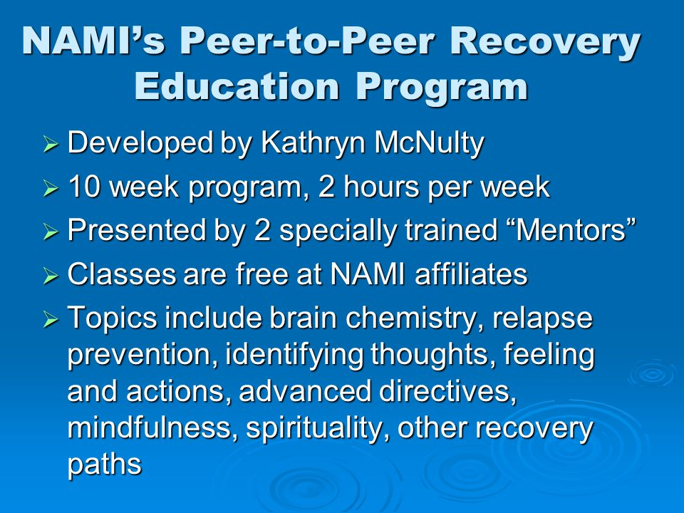 NAMI's Peer-to-Peer Recovery Education Program  Developed by Kathryn McNulty  10 week program, 2 hours per week  Presented by 2 specially trained Mentors  Classes are free at NAMI affiliates  Topics include brain chemistry, relapse prevention, identifying thoughts, feeling and actions, advanced directives, mindfulness, spirituality, other recovery paths