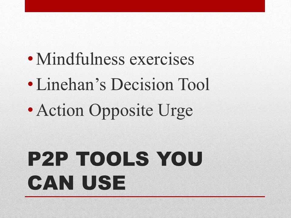 P2P TOOLS YOU CAN USE Mindfulness exercises Linehan's Decision Tool Action Opposite Urge