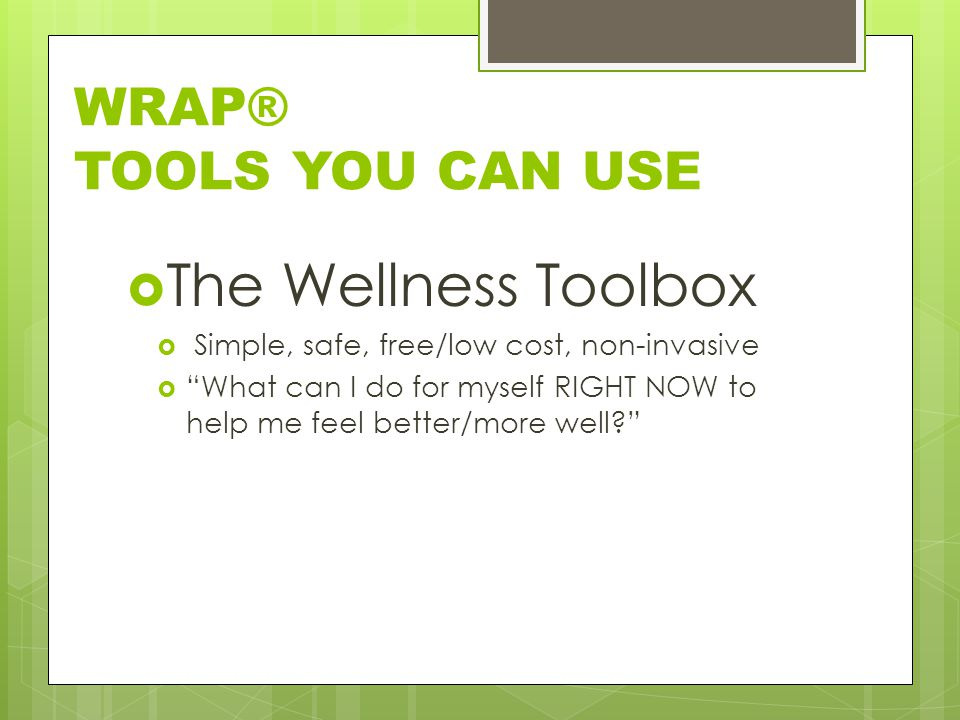 WRAP® TOOLS YOU CAN USE  The Wellness Toolbox  Simple, safe, free/low cost, non-invasive  What can I do for myself RIGHT NOW to help me feel better/more well