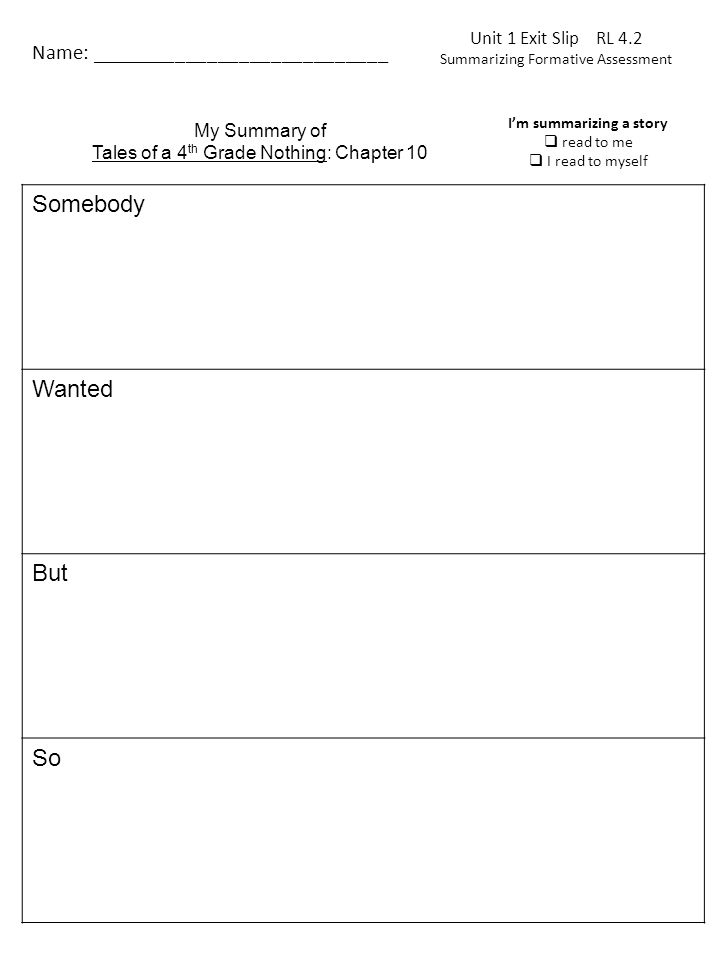 Unit 1 Exit Slip RL 4.2 Summarizing Formative Assessment Name: ____________________________ Somebody Wanted But So My Summary of Tales of a 4 th Grade