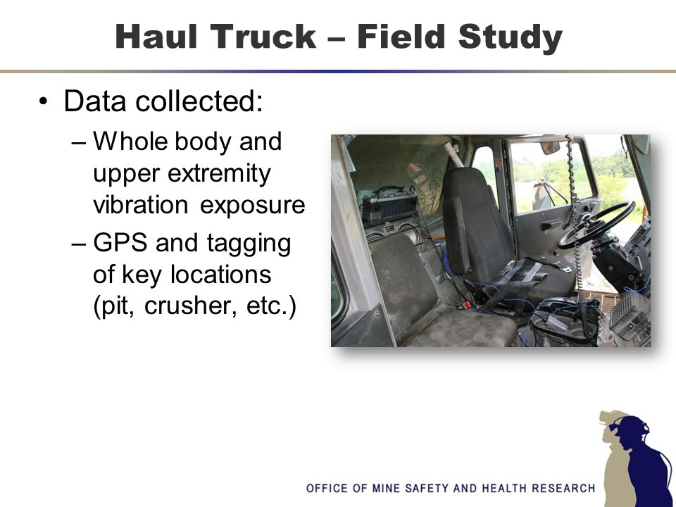 Data collected: –Whole body and upper extremity vibration exposure –GPS and tagging of key locations (pit, crusher, etc.) Haul Truck – Field Study