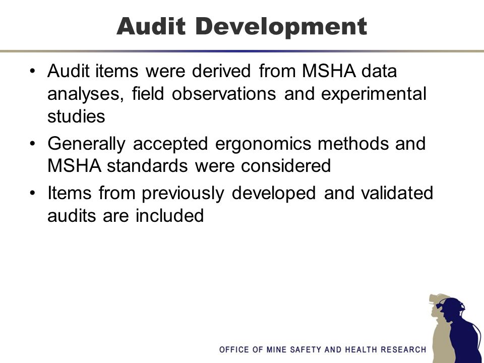 Audit items were derived from MSHA data analyses, field observations and experimental studies Generally accepted ergonomics methods and MSHA standards were considered Items from previously developed and validated audits are included Audit Development