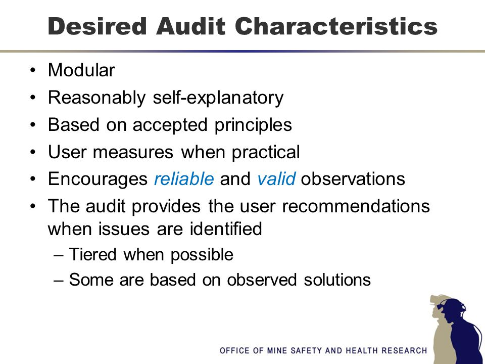 Modular Reasonably self-explanatory Based on accepted principles User measures when practical Encourages reliable and valid observations The audit provides the user recommendations when issues are identified –Tiered when possible –Some are based on observed solutions Desired Audit Characteristics
