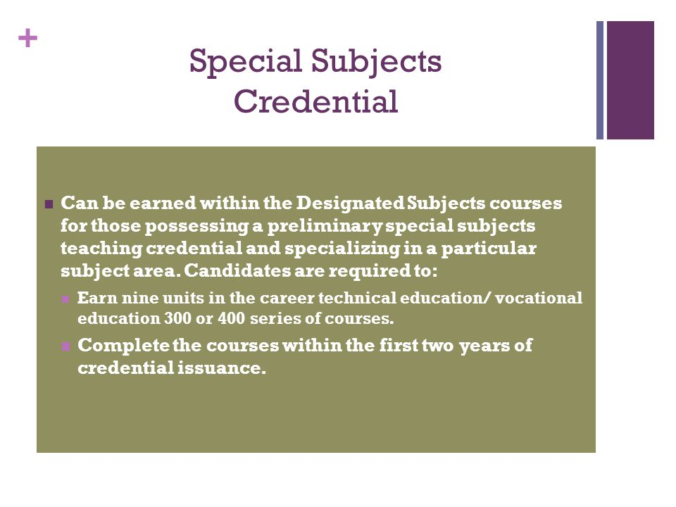 + Special Subjects Credential Can be earned within the Designated Subjects courses for those possessing a preliminary special subjects teaching creden