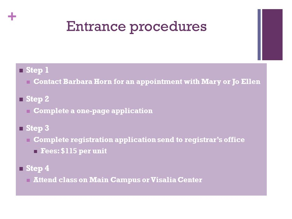 + Entrance procedures Step 1 Contact Barbara Horn for an appointment with Mary or Jo Ellen Step 2 Complete a one-page application Step 3 Complete regi