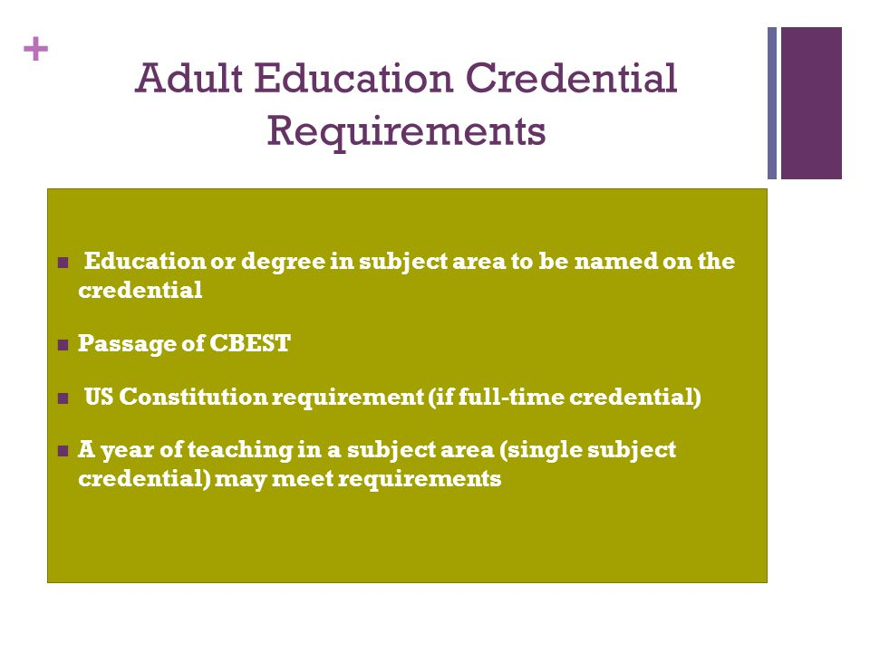 + Adult Education Credential Requirements Education or degree in subject area to be named on the credential Passage of CBEST US Constitution requireme