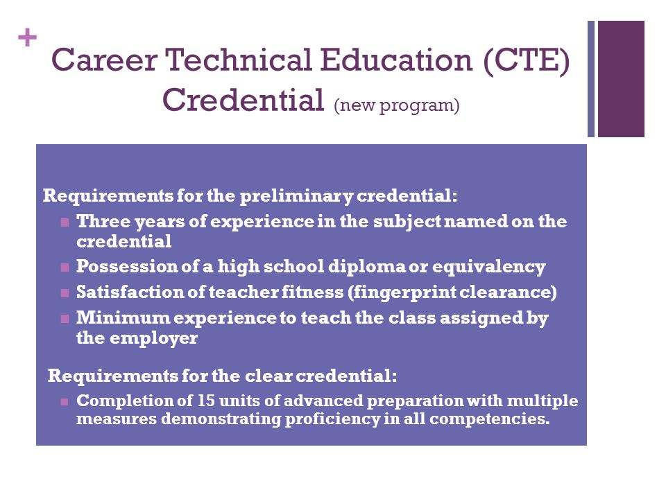 + Career Technical Education (CTE) Credential (new program) Requirements for the preliminary credential: Three years of experience in the subject name