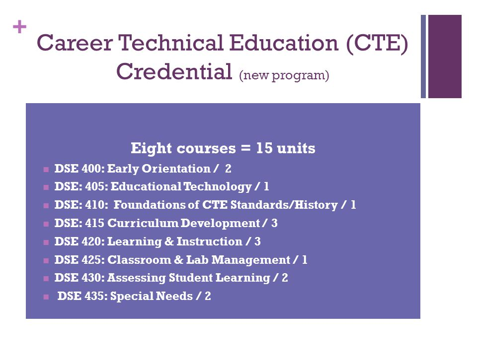 + Career Technical Education (CTE) Credential (new program) Eight courses = 15 units DSE 400: Early Orientation / 2 DSE: 405: Educational Technology /