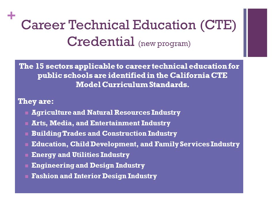 + Career Technical Education (CTE) Credential (new program) The 15 sectors applicable to career technical education for public schools are identified