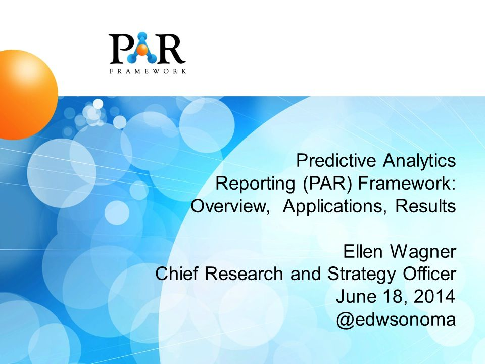 Predictive Analytics Reporting (PAR) Framework: Overview, Applications, Results Ellen Wagner Chief Research and Strategy Officer June 18, 2014 @edwsonoma